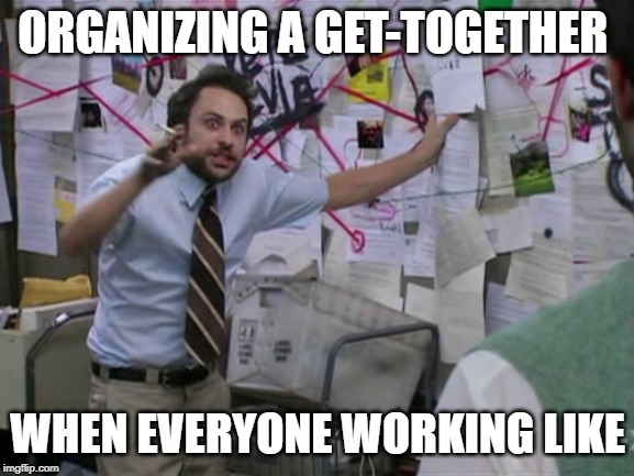Charlie Day | ORGANIZING A GET-TOGETHER WHEN EVERYONE WORKING LIKE | image tagged in charlie day | made w/ Imgflip meme maker