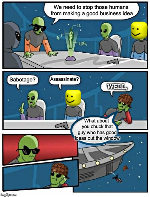 Alien Meeting Suggestion Meme | We need to stop those humans from making a good business idea Sabotage? Assassinate? What about you chuck that guy who has good ideas out th | image tagged in memes,alien meeting suggestion,boardroom meeting suggestion | made w/ Imgflip meme maker