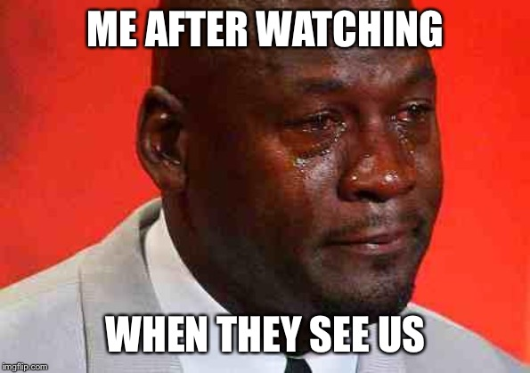 crying michael jordan | ME AFTER WATCHING WHEN THEY SEE US | image tagged in crying michael jordan | made w/ Imgflip meme maker