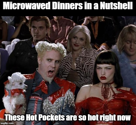 Mugatu So Hot Right Now Meme | Microwaved Dinners in a Nutshell These Hot Pockets are so hot right now | image tagged in memes,mugatu so hot right now | made w/ Imgflip meme maker