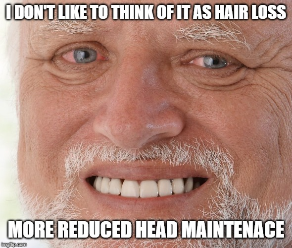 Hide the Pain Harold | I DON'T LIKE TO THINK OF IT AS HAIR LOSS MORE REDUCED HEAD MAINTENACE | image tagged in hide the pain harold | made w/ Imgflip meme maker