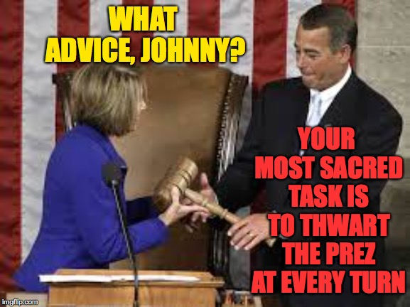 How your government doesn't work | WHAT ADVICE, JOHNNY? YOUR MOST SACRED TASK IS TO THWART THE PREZ AT EVERY TURN | image tagged in memes,john boehner,nancy pelosi,grind,checks and unbalances | made w/ Imgflip meme maker