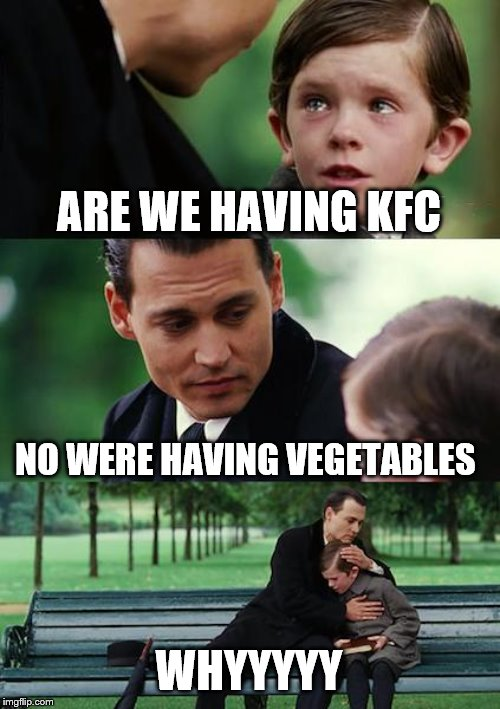 Finding Neverland | ARE WE HAVING KFC NO WERE HAVING VEGETABLES WHYYYYY | image tagged in memes,finding neverland | made w/ Imgflip meme maker