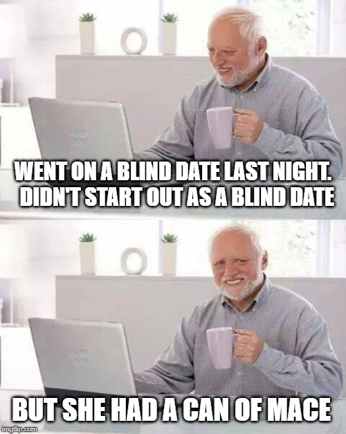 Hide the Pain Harold Meme | WENT ON A BLIND DATE LAST NIGHT.  DIDN'T START OUT AS A BLIND DATE BUT SHE HAD A CAN OF MACE | image tagged in memes,hide the pain harold | made w/ Imgflip meme maker
