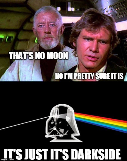 I had a title, but it turned to the darkside too | THAT'S NO MOON IT'S JUST IT'S DARKSIDE NO I'M PRETTY SURE IT IS | image tagged in obi wan that's no moon,darkside of the moon | made w/ Imgflip meme maker