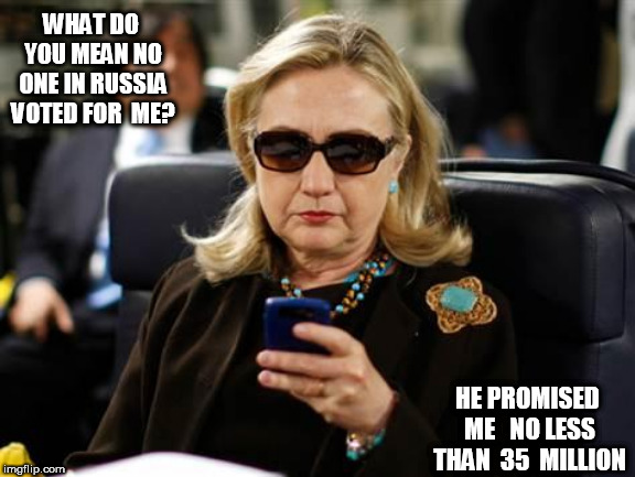 HILLary   LIAR! |  WHAT DO YOU MEAN NO ONE IN RUSSIA VOTED FOR  ME? HE PROMISED  ME   NO LESS  THAN  35  MILLION | image tagged in memes,hillary clinton cellphone,why,you,lie,do you mean | made w/ Imgflip meme maker