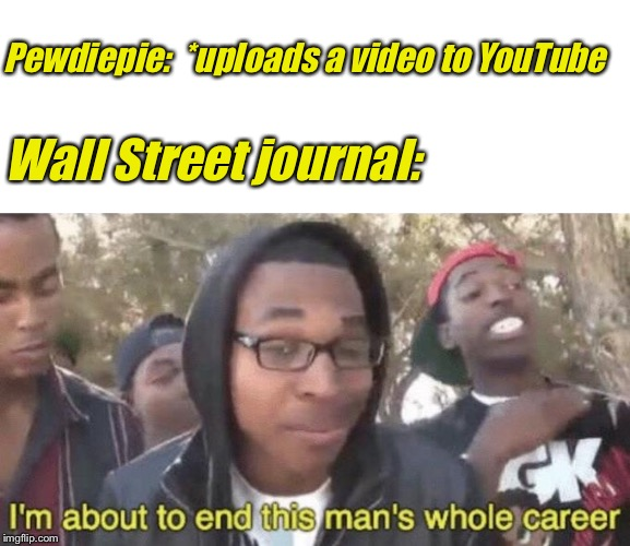 Pewdiepie:  *uploads a video to YouTube Wall Street journal: | image tagged in blank white template,im about to end this mans whole career,pewdiepie | made w/ Imgflip meme maker