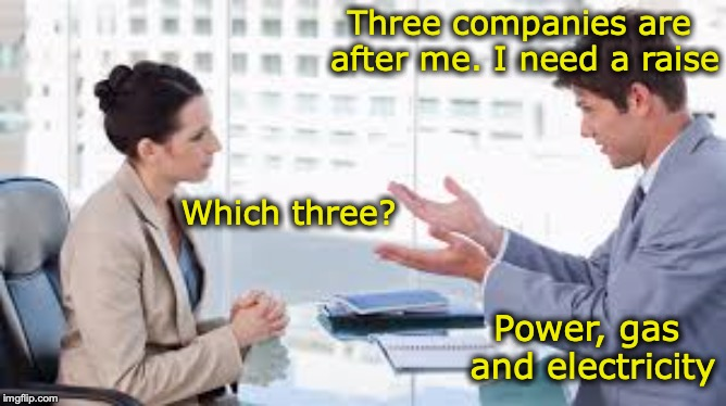 Asking For A Raise | Three companies are after me. I need a raise Which three? Power, gas and electricity | image tagged in raise,ask,salary | made w/ Imgflip meme maker