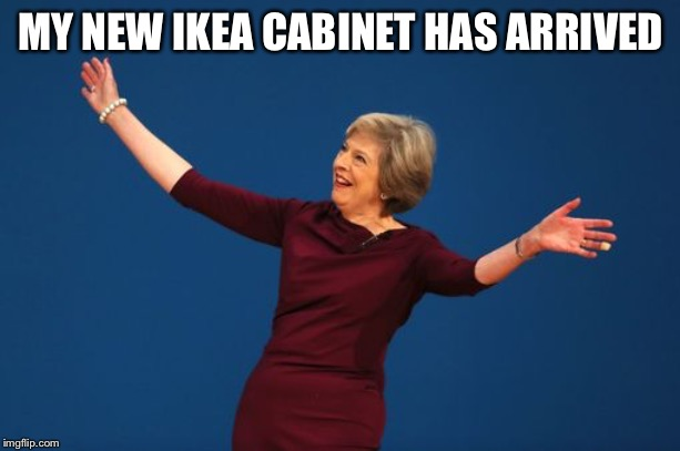Theresa May  | MY NEW IKEA CABINET HAS ARRIVED | image tagged in theresa may | made w/ Imgflip meme maker