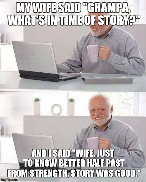 "Hide the Pain Harold Meme | MY WIFE SAID ""GRAMPA, WHAT'S IN TIME OF STORY?"" AND I SAID ""WIFE, JUST TO KNOW BETTER HALF PAST FROM STRENGTH, STORY WAS GOOD."" 