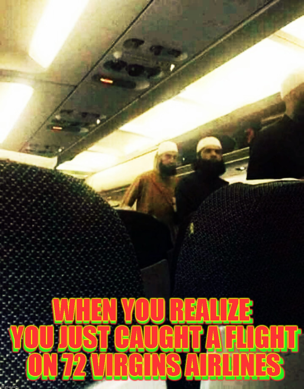 We Guarantee That Your Fear Of Flying Will Be Just A Memory |  WHEN YOU REALIZE YOU JUST CAUGHT A FLIGHT ON 72 VIRGINS AIRLINES; WHEN YOU REALIZE YOU JUST CAUGHT A FLIGHT ON 72 VIRGINS AIRLINES | image tagged in 72 virgins,funny,islam,muslim,flying,flight | made w/ Imgflip meme maker