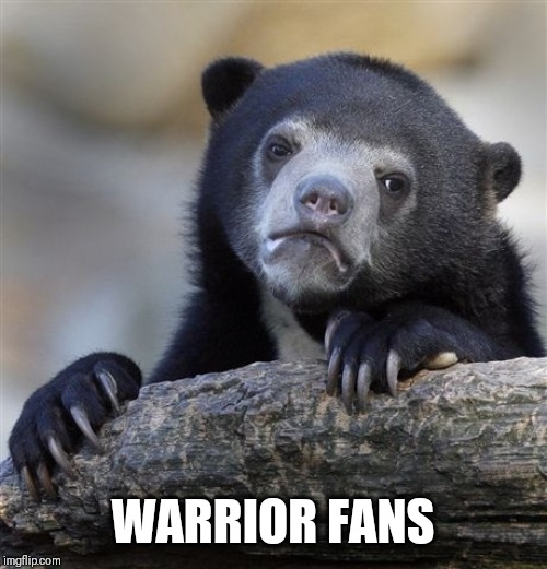 Warriors come out to play... |  WARRIOR FANS | image tagged in memes,confession bear,golden state warriors,nba finals | made w/ Imgflip meme maker