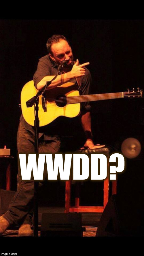 WHAT WOULD DAVE DO? | WWDD? | image tagged in wwdd,dave,dave matthews,dave matthews band,pointing,what would dave do | made w/ Imgflip meme maker