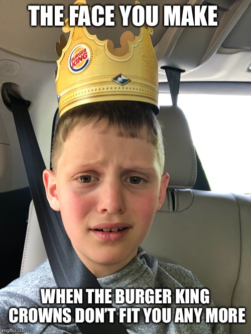 THE FACE YOU MAKE WHEN THE BURGER KING CROWNS DON'T FIT YOU ANY MORE | image tagged in funny | made w/ Imgflip meme maker