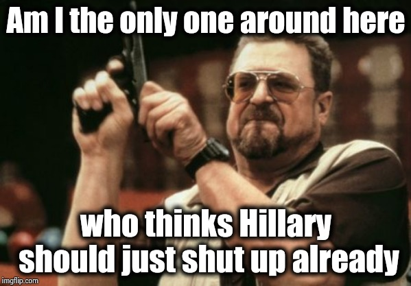 You have the right to remain silent , please do | Am I the only one around here who thinks Hillary should just shut up already | image tagged in memes,am i the only one around here,crooked hillary,stfu,russian collusion,no u | made w/ Imgflip meme maker