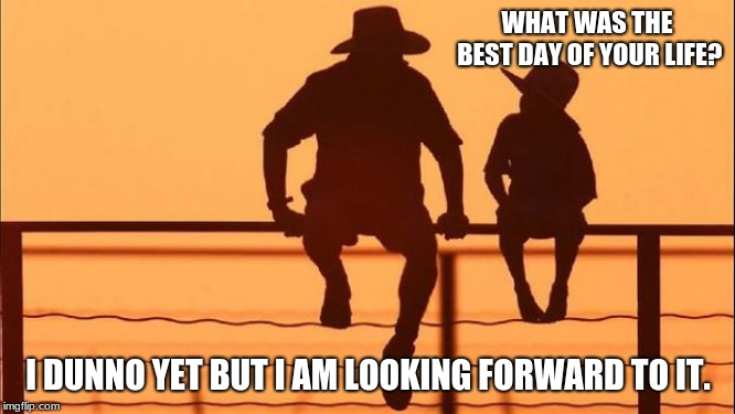 Cowboy Wisdom.  It is on its way. |  WHAT WAS THE BEST DAY OF YOUR LIFE? I DUNNO YET BUT I AM LOOKING FORWARD TO IT. | image tagged in cowboy father and son,cowboy wisdom,look forward,think positive,never look back,i make up my tags | made w/ Imgflip meme maker
