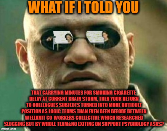 -Is that costing this confuse? | WHAT IF I TOLD YOU THAT CARRYING MINUTES FOR SMOKING CIGARETTE DELAY AT CURRENT BRAIN STORM, THEN YOUR RETURN TO COLLEAGUES SUBJECTS TURNED  | image tagged in matrix morpheus offer,brain,big smoke,teamwork,unexpected results,psychology | made w/ Imgflip meme maker