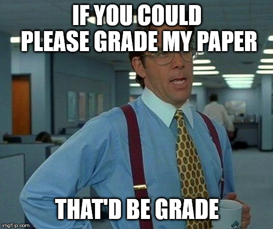 That Would Be Great Meme | IF YOU COULD PLEASE GRADE MY PAPER THAT'D BE GRADE | image tagged in memes,that would be great | made w/ Imgflip meme maker