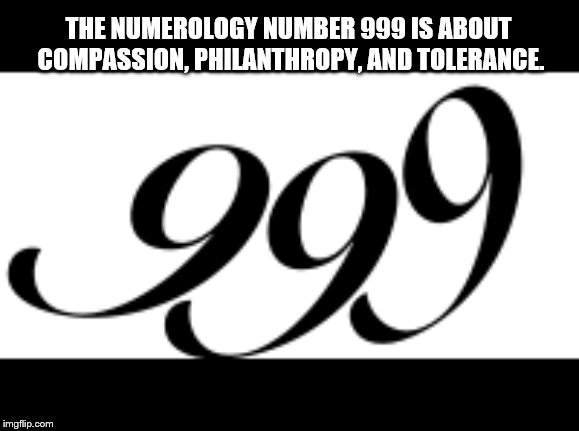THE NUMEROLOGY NUMBER 999 IS ABOUT COMPASSION, PHILANTHROPY, AND TOLERANCE. | made w/ Imgflip meme maker