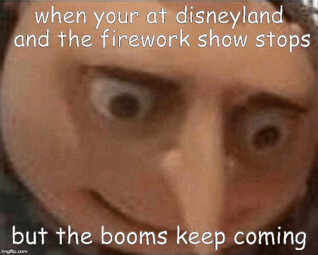 uh oh Gru | when your at disneyland and the firework show stops but the booms keep coming | image tagged in uh oh gru | made w/ Imgflip meme maker