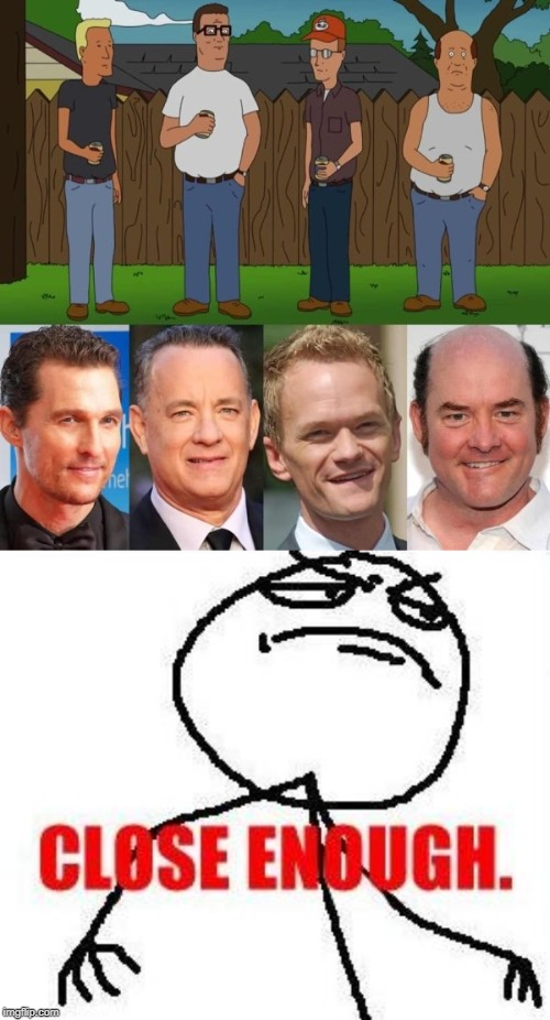 Starring cast | ! | image tagged in memes,close enough,king of the hill | made w/ Imgflip meme maker