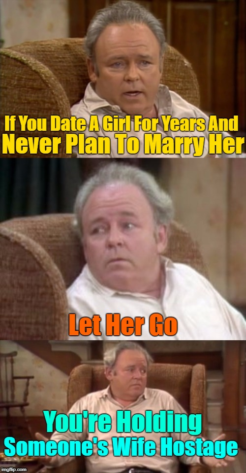 вєѕт иσт ∂яαg (>‿◠)✌ | Never Plan To Marry Her Let Her Go Someone's Wife Hostage If You Date A Girl For Years And You're Holding | image tagged in bad pun archie bunker,relationships,men and women,dating,google | made w/ Imgflip meme maker
