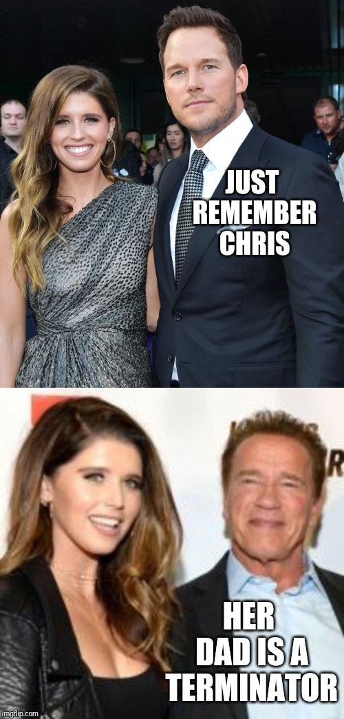 Chris Pratt and Katherine Schwarzenegger are Married | JUST REMEMBER CHRIS HER DAD IS A TERMINATOR | image tagged in celebrities,arnold schwarzenegger,terminator,weddings | made w/ Imgflip meme maker
