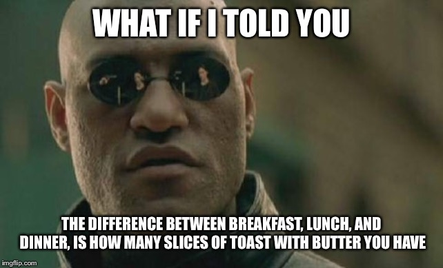 Matrix Morpheus Meme | WHAT IF I TOLD YOU THE DIFFERENCE BETWEEN BREAKFAST, LUNCH, AND DINNER, IS HOW MANY SLICES OF TOAST WITH BUTTER YOU HAVE | image tagged in memes,matrix morpheus | made w/ Imgflip meme maker