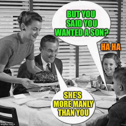 Vintage Family Dinner | BUT YOU SAID YOU WANTED A SON? SHE'S MORE MANLY THAN YOU HA HA | image tagged in vintage family dinner | made w/ Imgflip meme maker