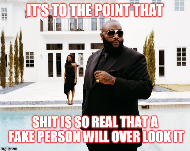 Jroc113 | IT'S TO THE POINT THAT SHIT IS SO REAL THAT A FAKE PERSON WILL OVER LOOK IT | image tagged in what would rick ross do | made w/ Imgflip meme maker