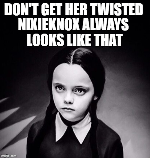 NIXIEKNOX ALWAYS LOOKS LIKE THAT DON'T GET HER TWISTED | made w/ Imgflip meme maker
