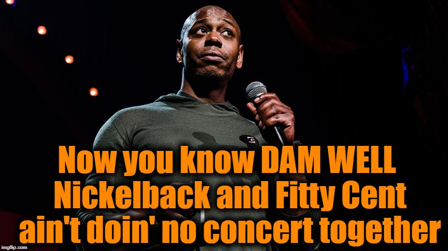 Now you know DAM WELL Nickelback and Fitty Cent ain't doin' no concert together | made w/ Imgflip meme maker
