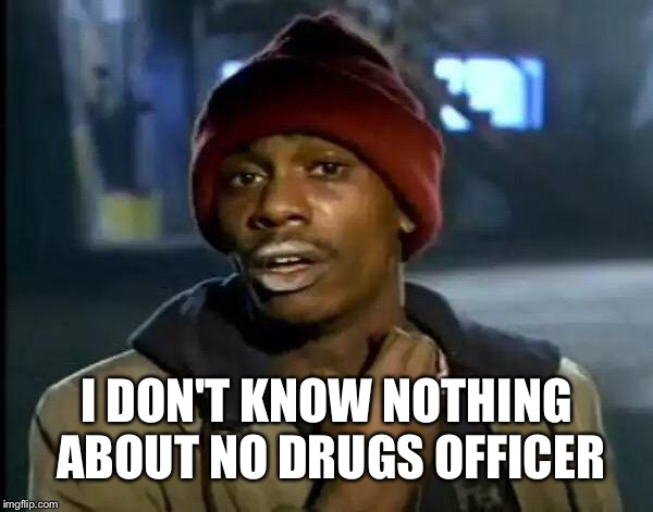 Y'all Got Any More Of That Meme | I DON'T KNOW NOTHING ABOUT NO DRUGS OFFICER | image tagged in memes,y'all got any more of that | made w/ Imgflip meme maker