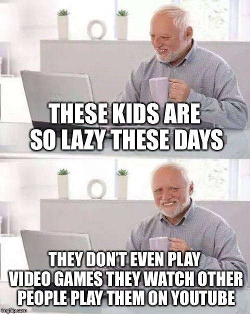 Hide the Pain Harold Meme | THESE KIDS ARE SO LAZY THESE DAYS THEY DON'T EVEN PLAY VIDEO GAMES THEY WATCH OTHER PEOPLE PLAY THEM ON YOUTUBE | image tagged in memes,hide the pain harold,video games,lazy,youtube,old | made w/ Imgflip meme maker