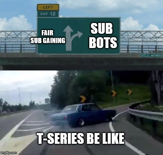 Left Exit 12 Off Ramp Meme | FAIR SUB GAINING SUB BOTS T-SERIES BE LIKE | image tagged in memes,left exit 12 off ramp | made w/ Imgflip meme maker