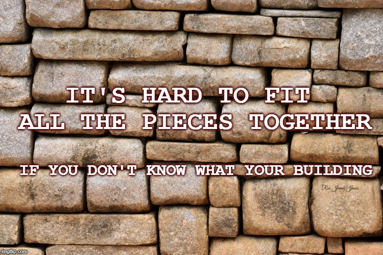 How To Build A Wall | IT'S HARD TO FIT ALL THE PIECES TOGETHER IF YOU DON'T KNOW WHAT YOUR BUILDING | image tagged in wall,cooperation,wisdom,fitting in,together | made w/ Imgflip meme maker