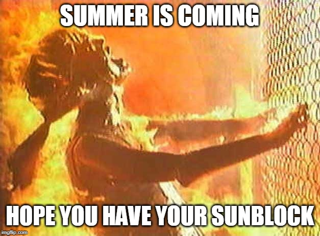 Sunburn | SUMMER IS COMING HOPE YOU HAVE YOUR SUNBLOCK | image tagged in sunburn | made w/ Imgflip meme maker