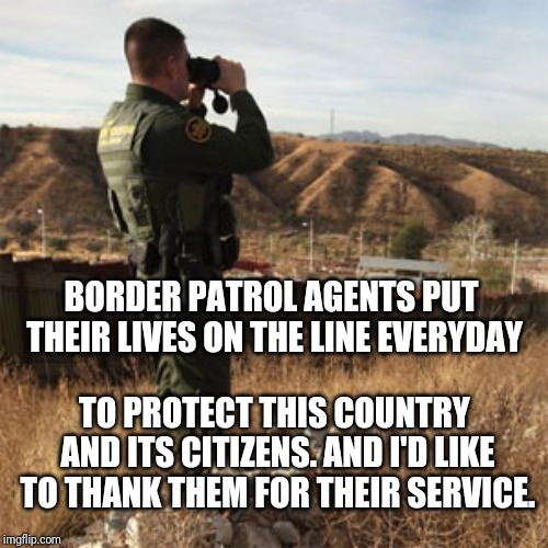 Border patrol | BORDER PATROL AGENTS PUT THEIR LIVES ON THE LINE EVERYDAY TO PROTECT THIS COUNTRY AND ITS CITIZENS. AND I'D LIKE TO THANK THEM FOR THEIR SER | image tagged in border patrol | made w/ Imgflip meme maker