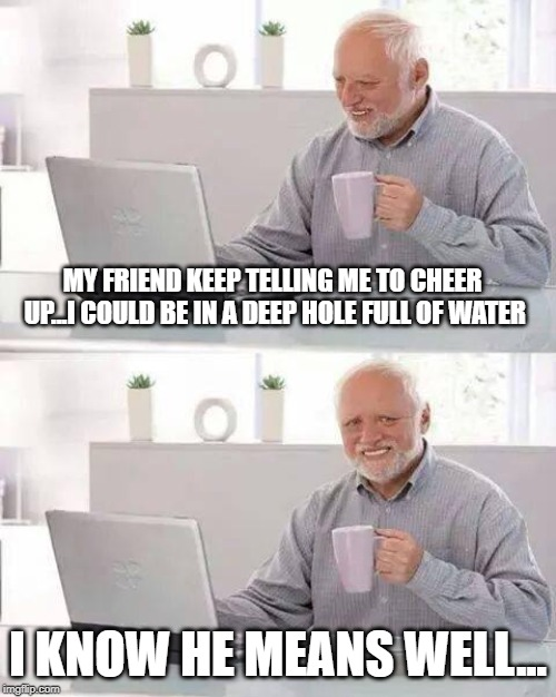 Hide the Pain Harold Meme | MY FRIEND KEEP TELLING ME TO CHEER UP...I COULD BE IN A DEEP HOLE FULL OF WATER I KNOW HE MEANS WELL... | image tagged in memes,hide the pain harold | made w/ Imgflip meme maker