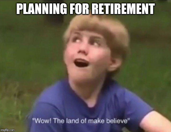 The Land of Make Believe | PLANNING FOR RETIREMENT | image tagged in the land of make believe | made w/ Imgflip meme maker
