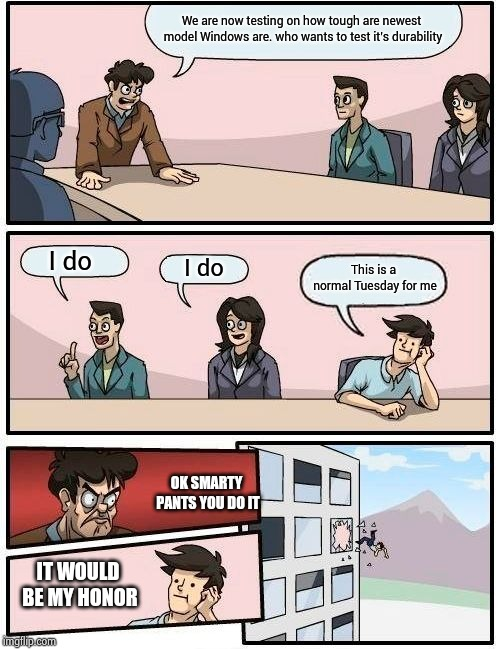 Boardroom Meeting Suggestion Meme | We are now testing on how tough are newest model Windows are. who wants to test it's durability I do I do This is a normal Tuesday for me IT | image tagged in memes,boardroom meeting suggestion | made w/ Imgflip meme maker
