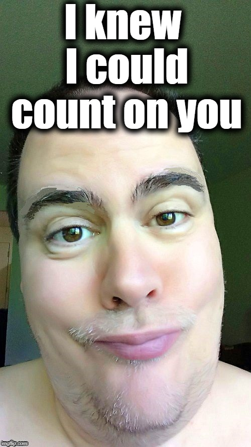awww | I knew I could count on you | image tagged in awww | made w/ Imgflip meme maker
