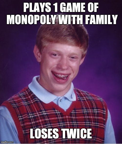 It actually happened to me just a bit ago | PLAYS 1 GAME OF MONOPOLY WITH FAMILY LOSES TWICE | image tagged in memes,bad luck brian | made w/ Imgflip meme maker