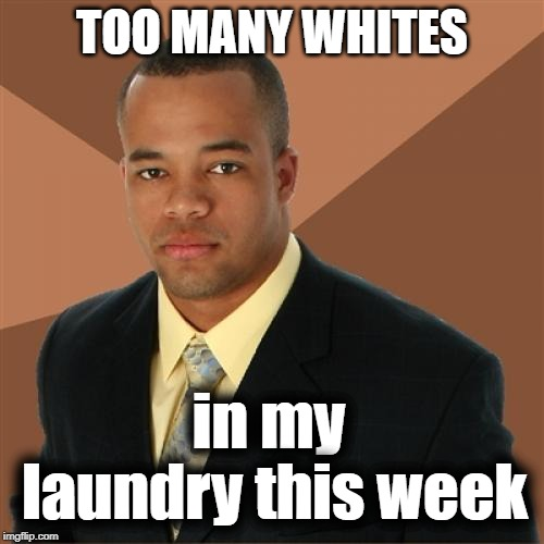 Successful Black Man | TOO MANY WHITES in my laundry this week | image tagged in memes,successful black man | made w/ Imgflip meme maker