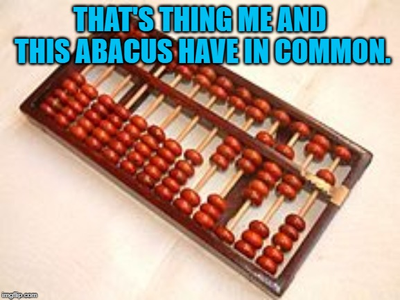 Abacus | THAT'S THING ME AND THIS ABACUS HAVE IN COMMON. | image tagged in abacus | made w/ Imgflip meme maker
