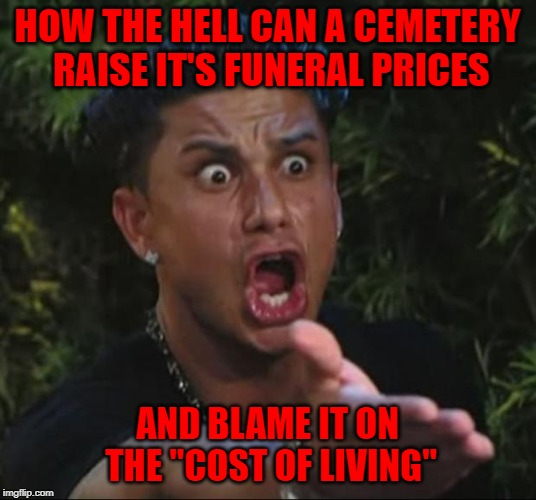 "People are just dying to get in!!! | HOW THE HELL CAN A CEMETERY RAISE IT'S FUNERAL PRICES AND BLAME IT ON THE ""COST OF LIVING"" 