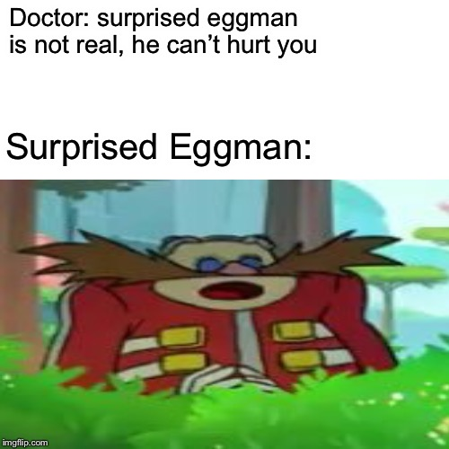 Surprised Eggman?!? | Doctor: surprised eggman is not real, he can't hurt you Surprised Eggman: | image tagged in eggman,surprised pikachu | made w/ Imgflip meme maker
