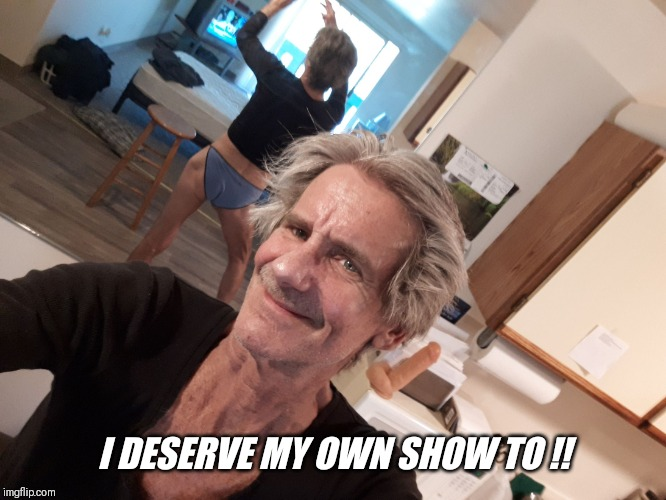 I DESERVE MY OWN SHOW TO !! | made w/ Imgflip meme maker
