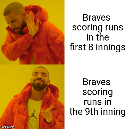 Drake Hotline Bling Meme | Braves scoring runs in the first 8 innings Braves scoring runs in the 9th inning | image tagged in memes,drake hotline bling | made w/ Imgflip meme maker