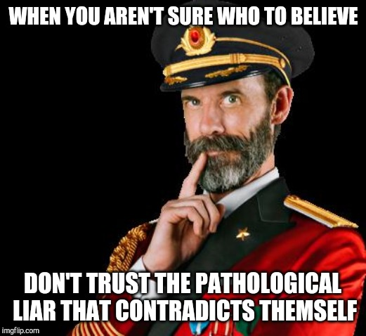 PROTIP | WHEN YOU AREN'T SURE WHO TO BELIEVE DON'T TRUST THE PATHOLOGICAL LIAR THAT CONTRADICTS THEMSELF | image tagged in captain obvious | made w/ Imgflip meme maker